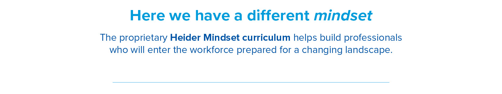 Here we have a different mindset. The proprietary Heider Mindset curriculum helps build professionals who will enter the workforce prepared for a changing landscape.